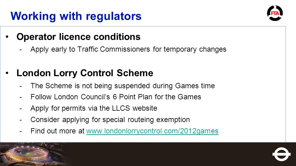 Operator licence conditions ­ Apply early to Traffic Commissioners for temporary changes London Lorry Control Scheme ­ The Scheme is not being suspended during Games time ­ Follow London Council's 6 Point Plan for the Games ­ Apply for permits via the LLCS website ­ Consider applying for special routeing exemption ­ Find out more at www.londonlorrycontrol.com/2012gameswww.londonlorrycontrol.com/2012games Working with regulators