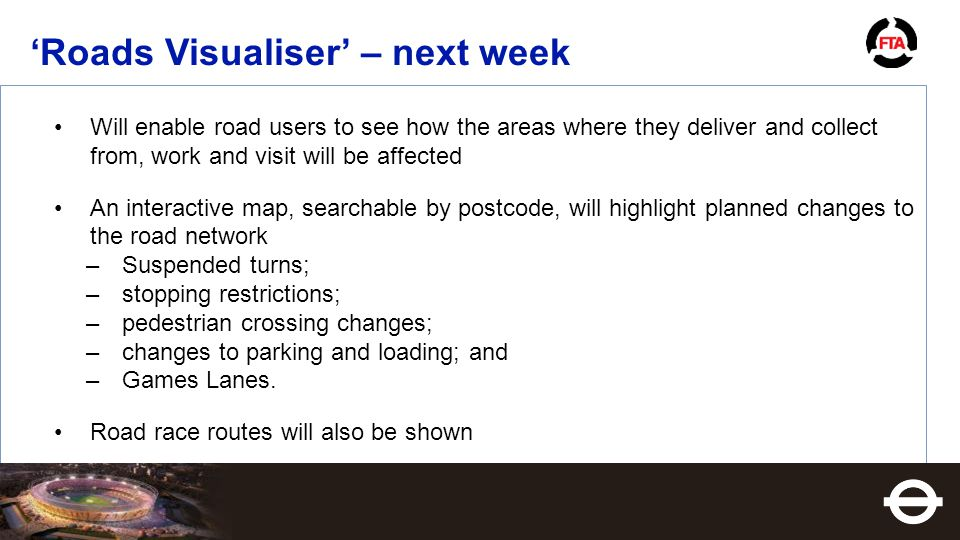 'Roads Visualiser' – next week Will enable road users to see how the areas where they deliver and collect from, work and visit will be affected An interactive map, searchable by postcode, will highlight planned changes to the road network –Suspended turns; –stopping restrictions; –pedestrian crossing changes; –changes to parking and loading; and –Games Lanes.