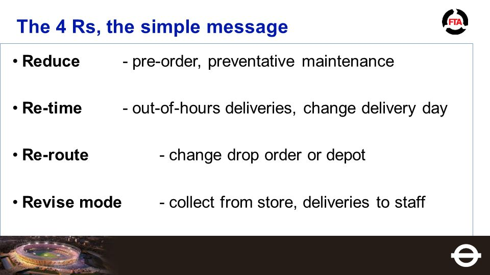 The 4 Rs, the simple message Reduce- pre-order, preventative maintenance Re-time- out-of-hours deliveries, change delivery day Re-route - change drop order or depot Revise mode- collect from store, deliveries to staff