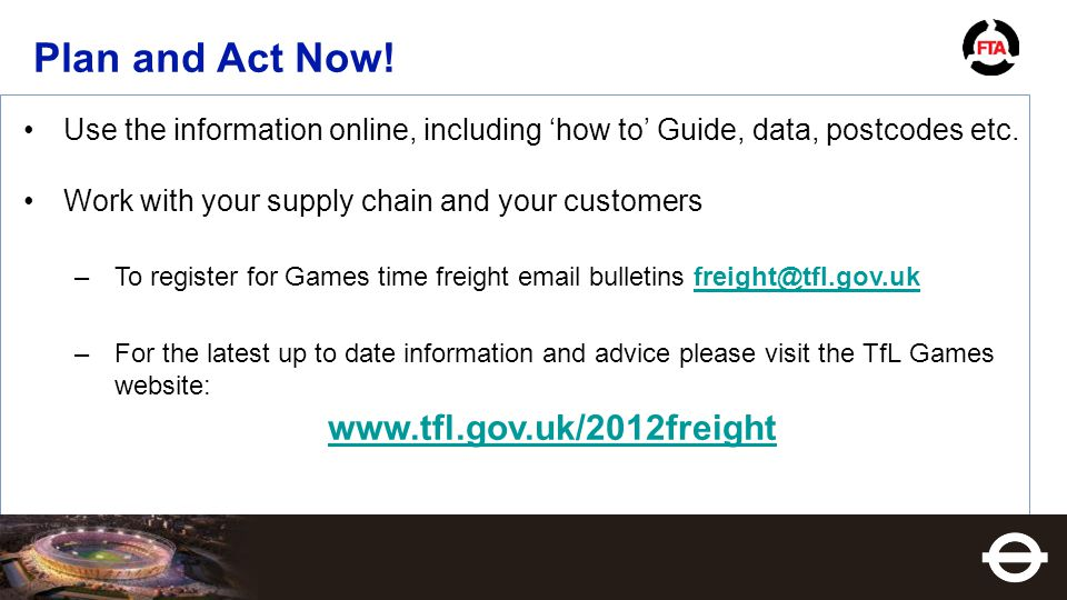 Use the information online, including 'how to' Guide, data, postcodes etc. Work with your supply chain and your customers –To register for Games time