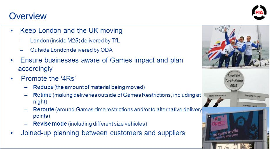 Overview Keep London and the UK moving –London (inside M25) delivered by TfL –Outside London delivered by ODA Ensure businesses aware of Games impact and plan accordingly Promote the '4Rs' –Reduce (the amount of material being moved) –Retime (making deliveries outside of Games Restrictions, including at night) –Reroute (around Games-time restrictions and/or to alternative delivery points) –Revise mode (including different size vehicles) Joined-up planning between customers and suppliers