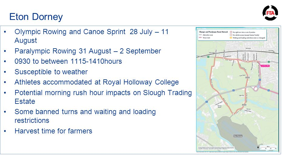 Eton Dorney Olympic Rowing and Canoe Sprint 28 July – 11 August Paralympic Rowing 31 August – 2 September 0930 to between 1115-1410hours Susceptible to weather Athletes accommodated at Royal Holloway College Potential morning rush hour impacts on Slough Trading Estate Some banned turns and waiting and loading restrictions Harvest time for farmers
