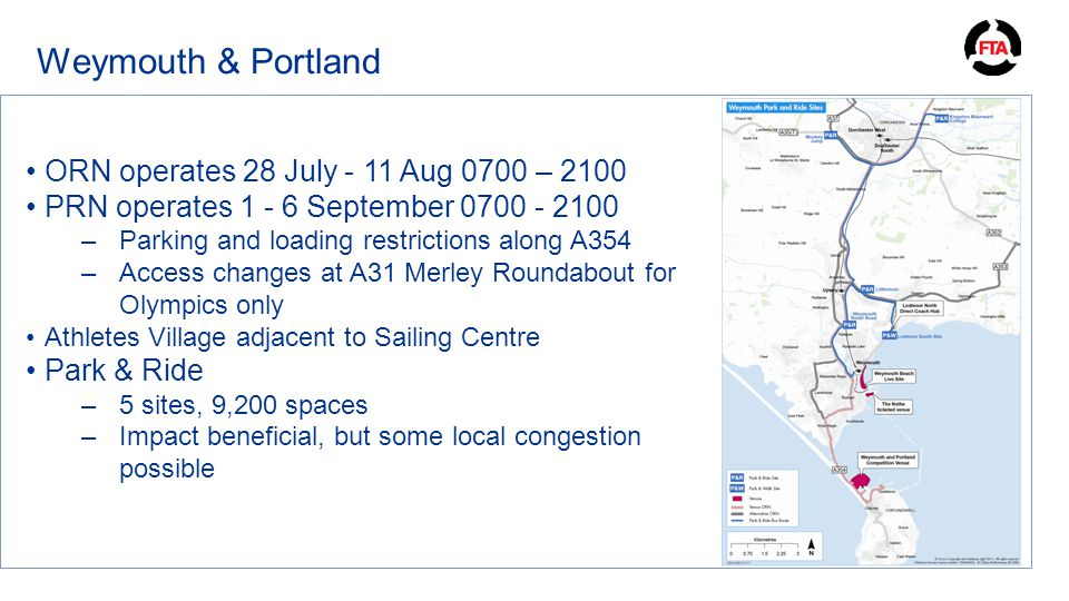 Weymouth & Portland ORN operates 28 July - 11 Aug 0700 – 2100 PRN operates 1 - 6 September 0700 - 2100 –Parking and loading restrictions along A354 –Access changes at A31 Merley Roundabout for Olympics only Athletes Village adjacent to Sailing Centre Park & Ride –5 sites, 9,200 spaces –Impact beneficial, but some local congestion possible