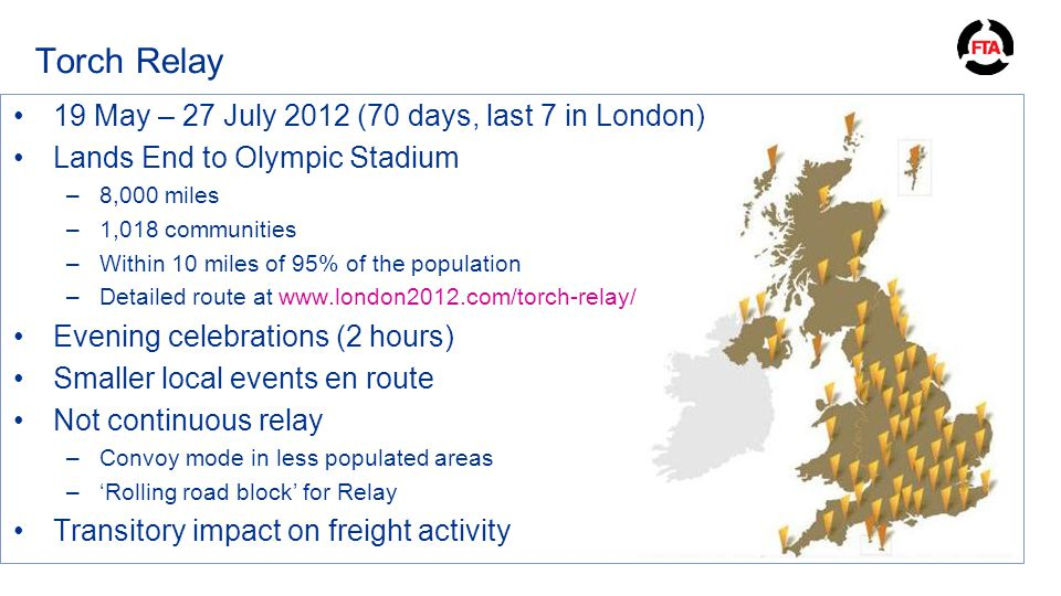 Torch Relay 19 May – 27 July 2012 (70 days, last 7 in London) Lands End to Olympic Stadium –8,000 miles –1,018 communities –Within 10 miles of 95% of