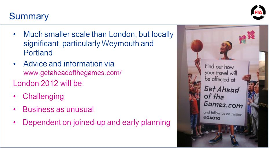 Summary Much smaller scale than London, but locally significant, particularly Weymouth and Portland Advice and information via www.getaheadofthegames.com/ London 2012 will be: Challenging Business as unusual Dependent on joined-up and early planning