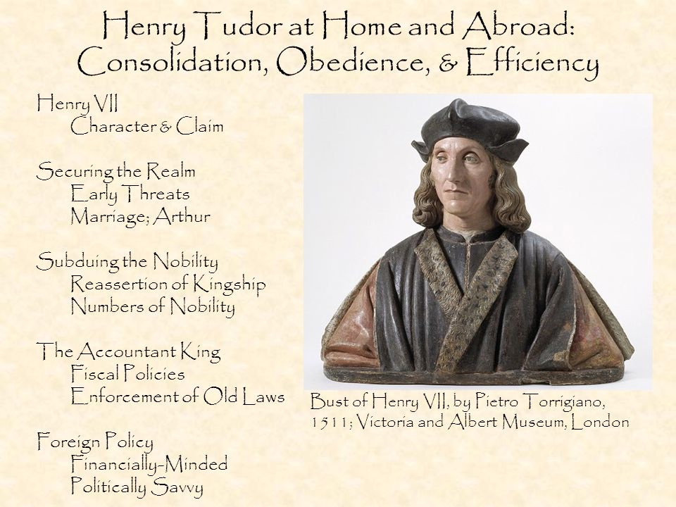 Henry Tudor at Home and Abroad: Consolidation, Obedience, & Efficiency Henry VII Character & Claim Securing the Realm Early Threats Marriage; Arthur Subduing the Nobility Reassertion of Kingship Numbers of Nobility The Accountant King Fiscal Policies Enforcement of Old Laws Foreign Policy Financially-Minded Politically Savvy Bust of Henry VII, by Pietro Torrigiano, 1511; Victoria and Albert Museum, London