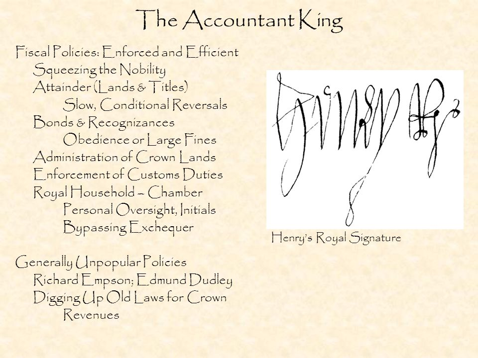 The Accountant King Fiscal Policies: Enforced and Efficient Squeezing the Nobility Attainder (Lands & Titles) Slow, Conditional Reversals Bonds & Recognizances Obedience or Large Fines Administration of Crown Lands Enforcement of Customs Duties Royal Household – Chamber Personal Oversight, Initials Bypassing Exchequer Generally Unpopular Policies Richard Empson; Edmund Dudley Digging Up Old Laws for Crown Revenues Henry's Royal Signature