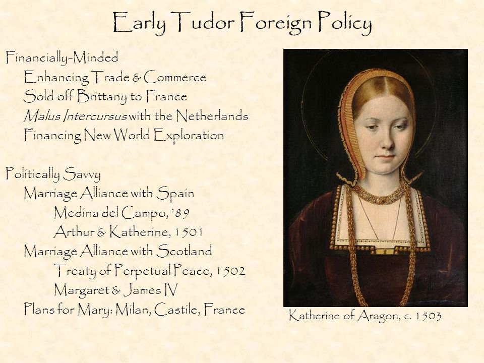 Early Tudor Foreign Policy Financially-Minded Enhancing Trade & Commerce Sold off Brittany to France Malus Intercursus with the Netherlands Financing New World Exploration Politically Savvy Marriage Alliance with Spain Medina del Campo, '89 Arthur & Katherine, 1501 Marriage Alliance with Scotland Treaty of Perpetual Peace, 1502 Margaret & James IV Plans for Mary: Milan, Castile, France Katherine of Aragon, c.