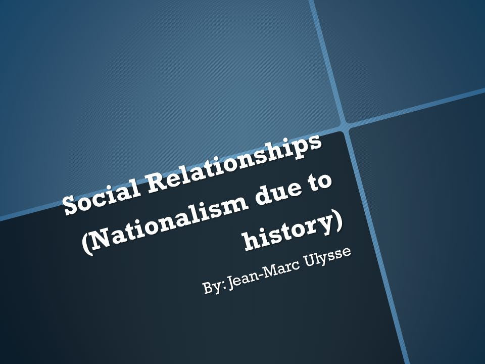 Social Relationships (Nationalism due to history) By: Jean-Marc Ulysse