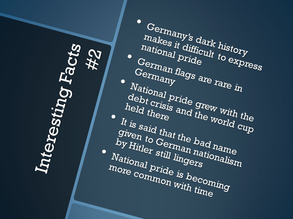 Interesting Facts #2 Germany's dark history makes it difficult to express national pride Germany's dark history makes it difficult to express national pride German flags are rare in Germany German flags are rare in Germany National pride grew with the debt crisis and the world cup held there National pride grew with the debt crisis and the world cup held there It is said that the bad name given to German nationalism by Hitler still lingers It is said that the bad name given to German nationalism by Hitler still lingers National pride is becoming more common with time National pride is becoming more common with time