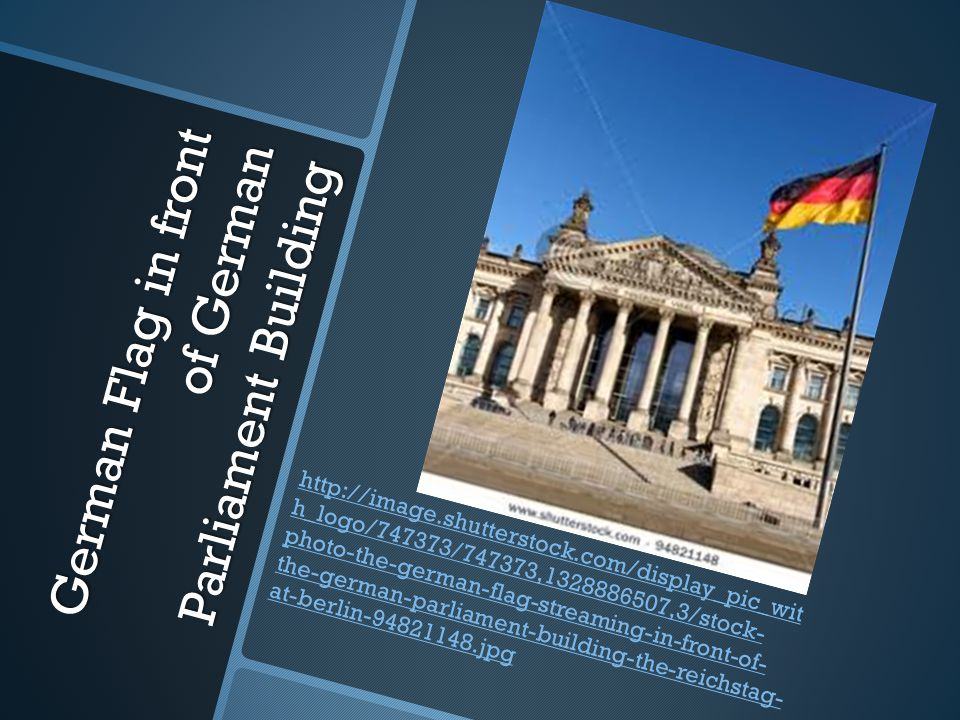 German Flag in front of German Parliament Building http://image.shutterstock.com/display_pic_wit h_logo/747373/747373,1328886507,3/stock- photo-the-german-flag-streaming-in-front-of- the-german-parliament-building-the-reichstag- at-berlin-94821148.jpg