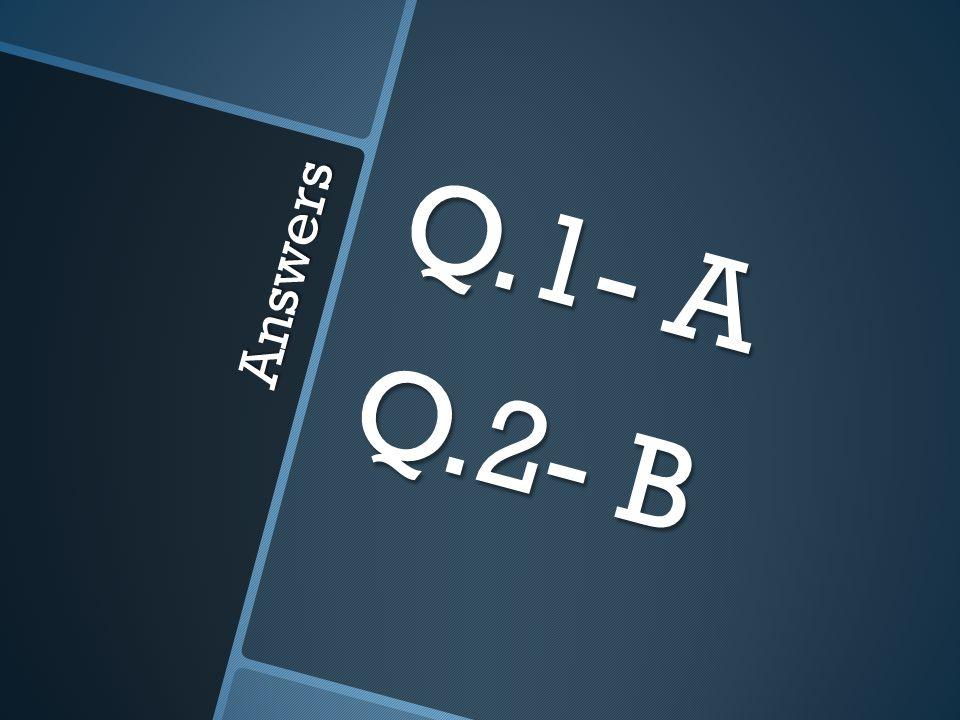 Answers Q.1- A Q.2- B