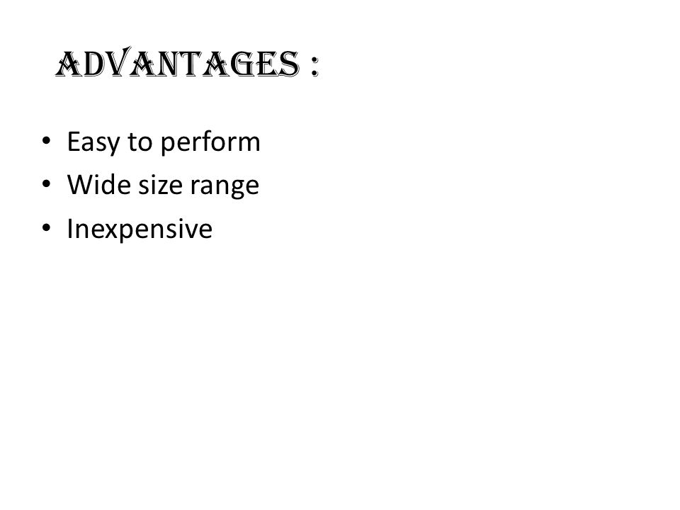 ADVANTAGES : Easy to perform Wide size range Inexpensive