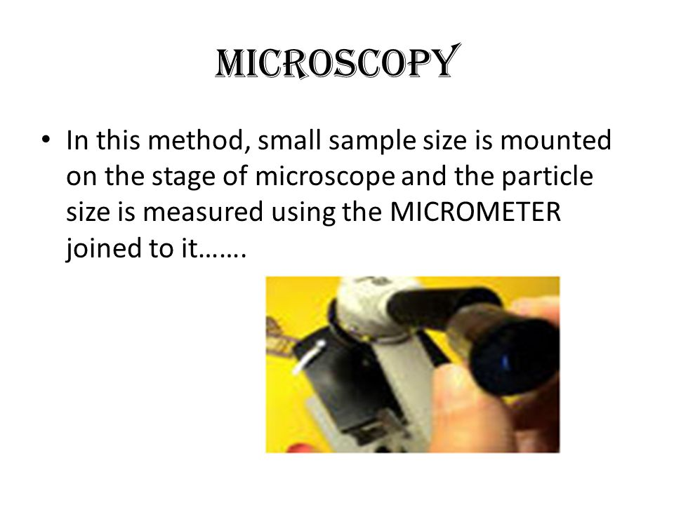 Microscopy In this method, small sample size is mounted on the stage of microscope and the particle size is measured using the MICROMETER joined to it…….