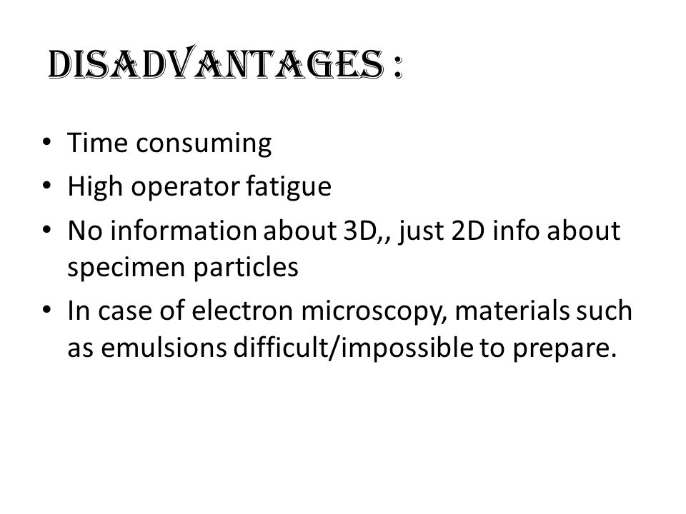 DISADVANTAGES : Time consuming High operator fatigue No information about 3D,, just 2D info about specimen particles In case of electron microscopy, materials such as emulsions difficult/impossible to prepare.