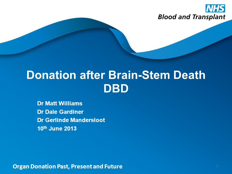 Organ Donation Past, Present and Future Donation after Brain-Stem Death DBD Dr Matt Williams Dr Dale Gardiner Dr Gerlinde Mandersloot 10 th June 2013 1