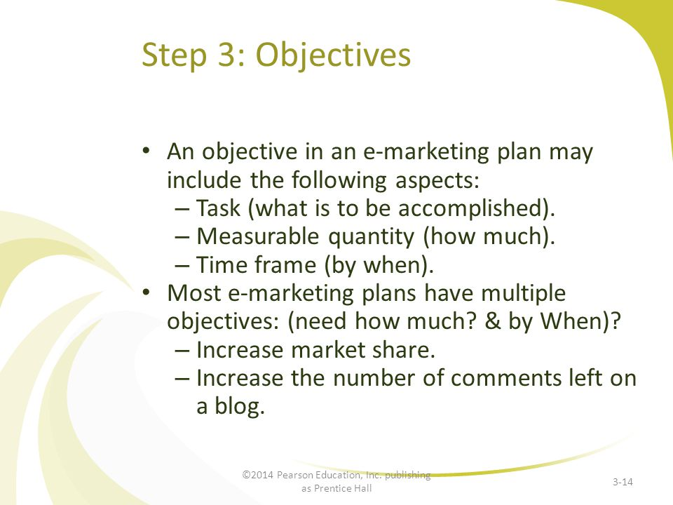 Step 3: Objectives An objective in an e-marketing plan may include the following aspects: – Task (what is to be accomplished). – Measurable quantity (