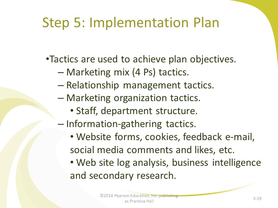 Step 5: Implementation Plan Tactics are used to achieve plan objectives. – Marketing mix (4 Ps) tactics. – Relationship management tactics. – Marketin