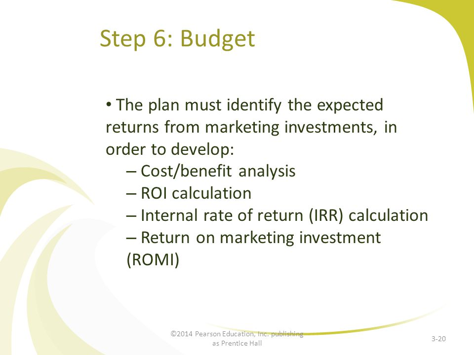 Step 6: Budget The plan must identify the expected returns from marketing investments, in order to develop: – Cost/benefit analysis – ROI calculation