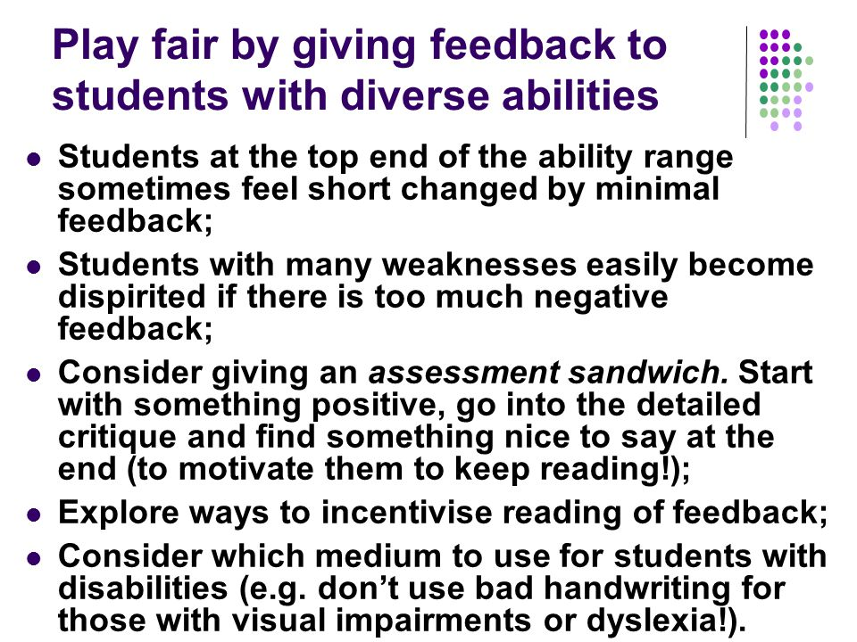 Play fair by giving feedback to students with diverse abilities Students at the top end of the ability range sometimes feel short changed by minimal feedback; Students with many weaknesses easily become dispirited if there is too much negative feedback; Consider giving an assessment sandwich.