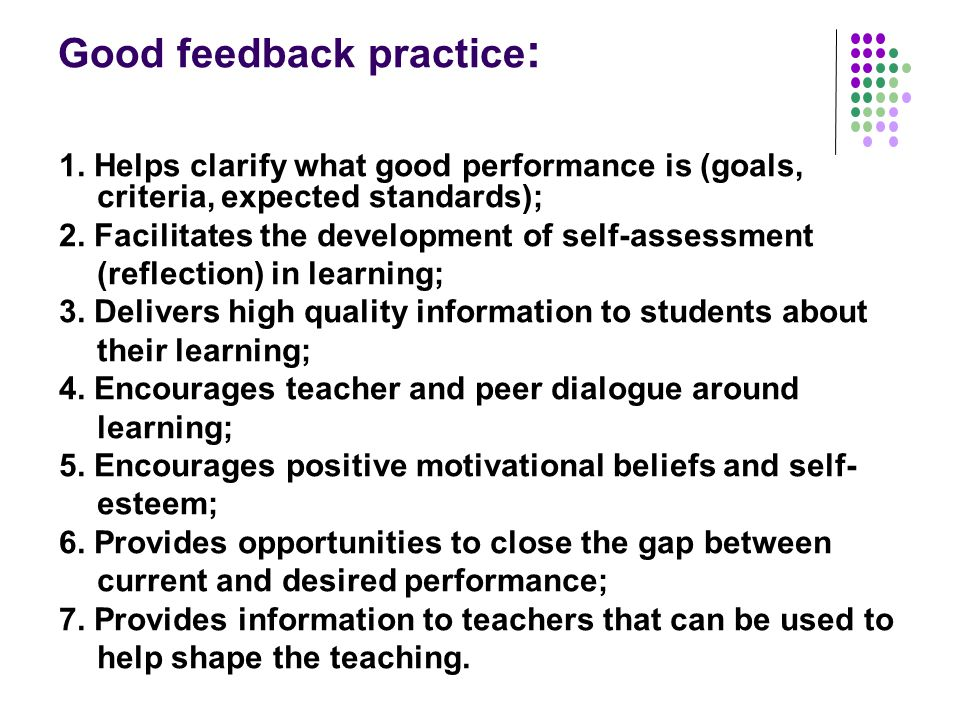 Good feedback practice : 1. Helps clarify what good performance is (goals, criteria, expected standards); 2. Facilitates the development of self-asses