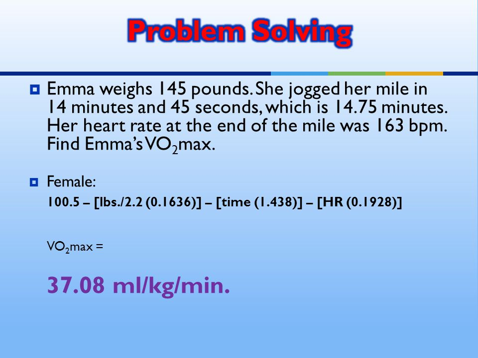 Emma weighs 145 pounds. She jogged her mile in 14 minutes and 45 seconds, which is 14.75 minutes.