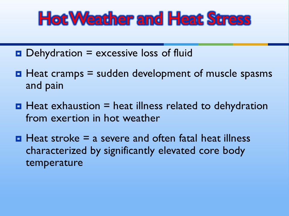  Dehydration = excessive loss of fluid  Heat cramps = sudden development of muscle spasms and pain  Heat exhaustion = heat illness related to dehydration from exertion in hot weather  Heat stroke = a severe and often fatal heat illness characterized by significantly elevated core body temperature