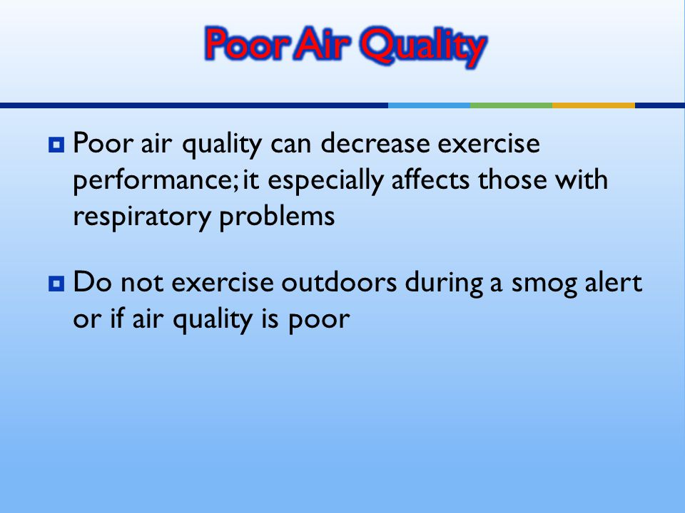  Poor air quality can decrease exercise performance; it especially affects those with respiratory problems  Do not exercise outdoors during a smog alert or if air quality is poor