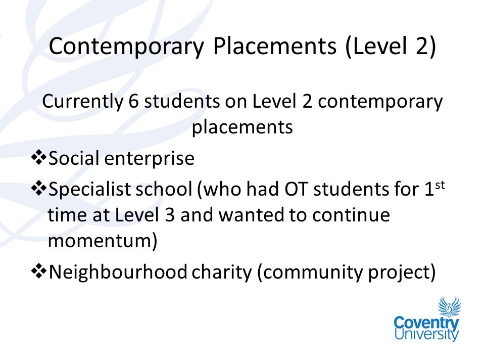 Contemporary Placements (Level 2) Currently 6 students on Level 2 contemporary placements  Social enterprise  Specialist school (who had OT students