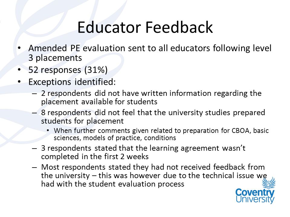 Educator Feedback Amended PE evaluation sent to all educators following level 3 placements 52 responses (31%) Exceptions identified: – 2 respondents d
