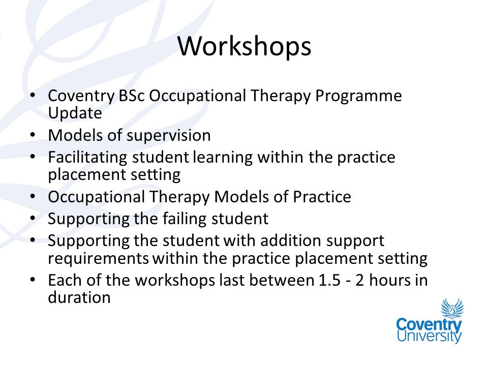 Workshops Coventry BSc Occupational Therapy Programme Update Models of supervision Facilitating student learning within the practice placement setting