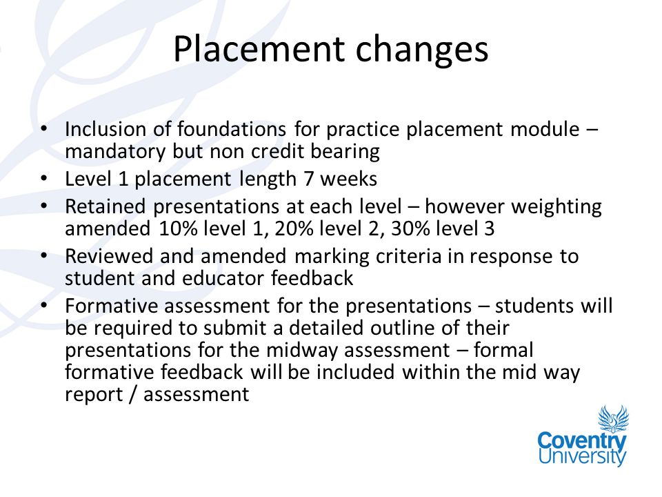 Placement changes Inclusion of foundations for practice placement module – mandatory but non credit bearing Level 1 placement length 7 weeks Retained