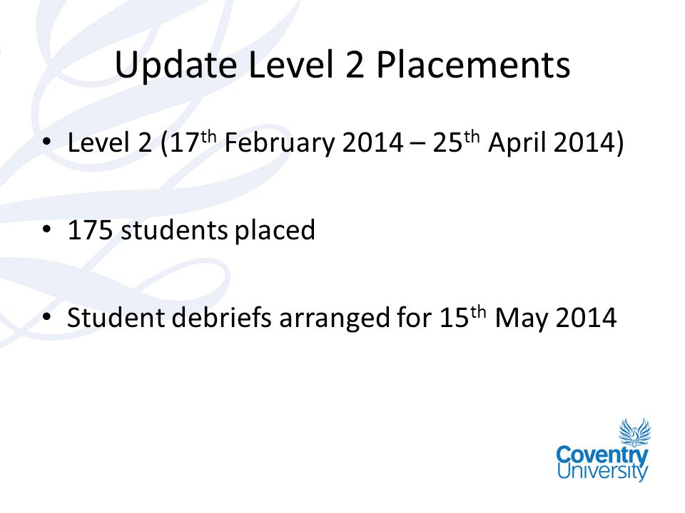 Update Level 2 Placements Level 2 (17 th February 2014 – 25 th April 2014) 175 students placed Student debriefs arranged for 15 th May 2014