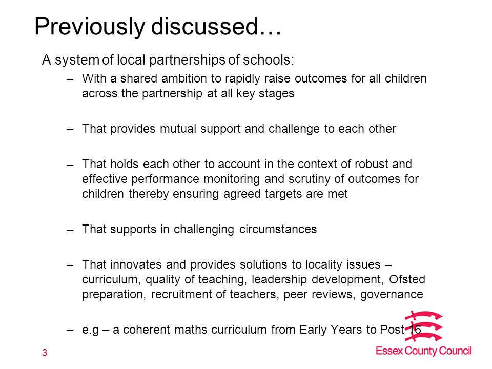 Previously discussed… A system of local partnerships of schools: –With a shared ambition to rapidly raise outcomes for all children across the partnership at all key stages –That provides mutual support and challenge to each other –That holds each other to account in the context of robust and effective performance monitoring and scrutiny of outcomes for children thereby ensuring agreed targets are met –That supports in challenging circumstances –That innovates and provides solutions to locality issues – curriculum, quality of teaching, leadership development, Ofsted preparation, recruitment of teachers, peer reviews, governance –e.g – a coherent maths curriculum from Early Years to Post 16 3