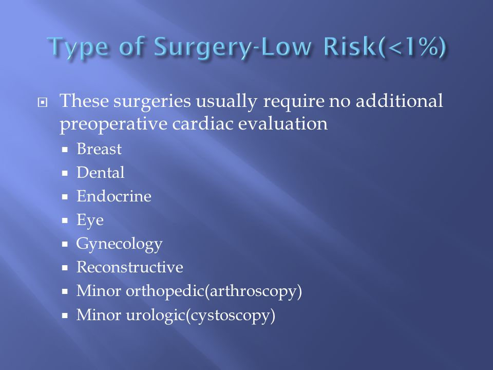  These surgeries usually require no additional preoperative cardiac evaluation  Breast  Dental  Endocrine  Eye  Gynecology  Reconstructive  Mi