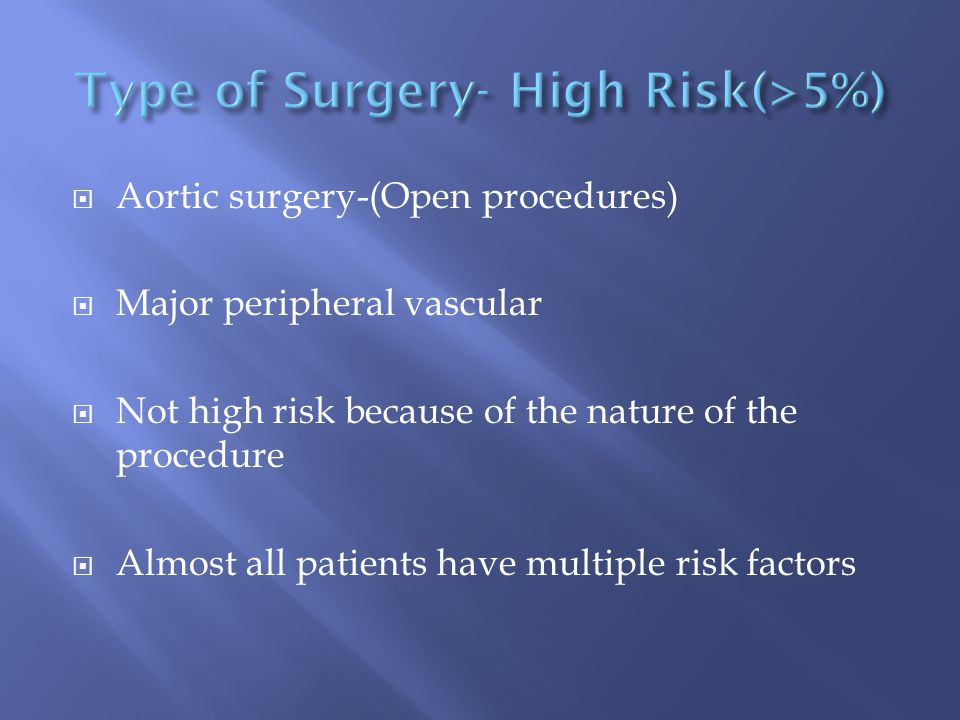  Aortic surgery-(Open procedures)  Major peripheral vascular  Not high risk because of the nature of the procedure  Almost all patients have multiple risk factors