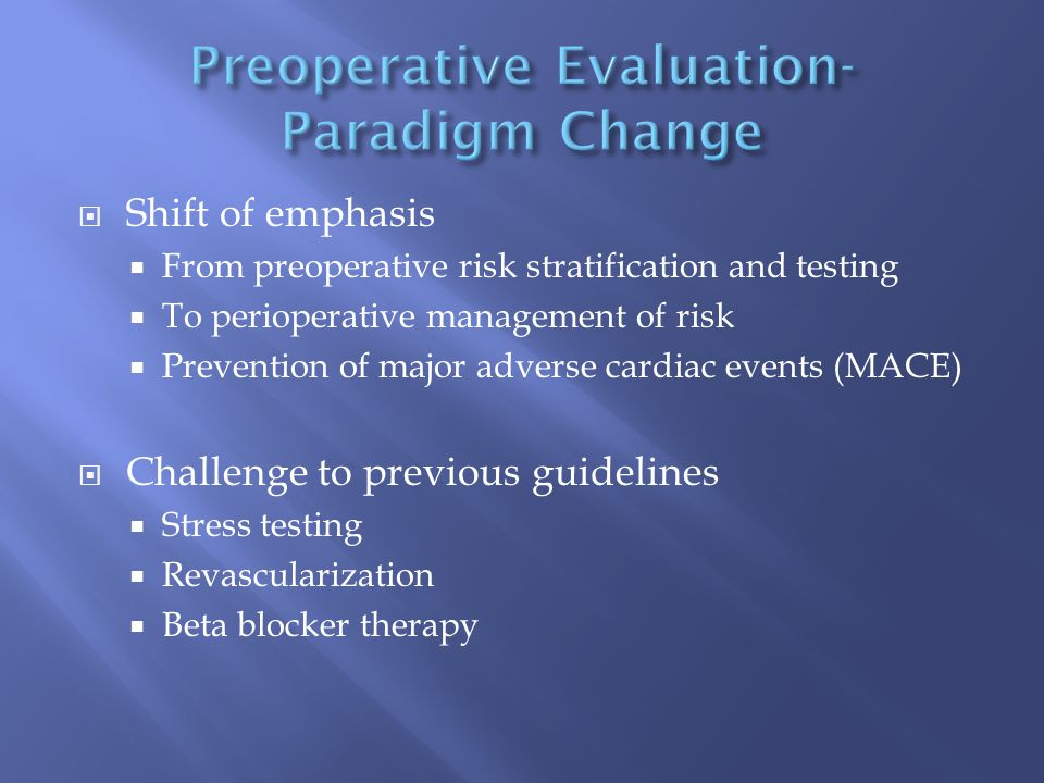  Shift of emphasis  From preoperative risk stratification and testing  To perioperative management of risk  Prevention of major adverse cardiac events (MACE)  Challenge to previous guidelines  Stress testing  Revascularization  Beta blocker therapy