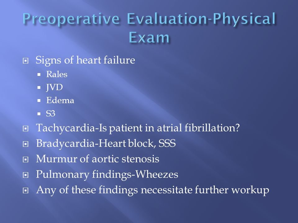  Signs of heart failure  Rales  JVD  Edema  S3  Tachycardia-Is patient in atrial fibrillation?  Bradycardia-Heart block, SSS  Murmur of aortic