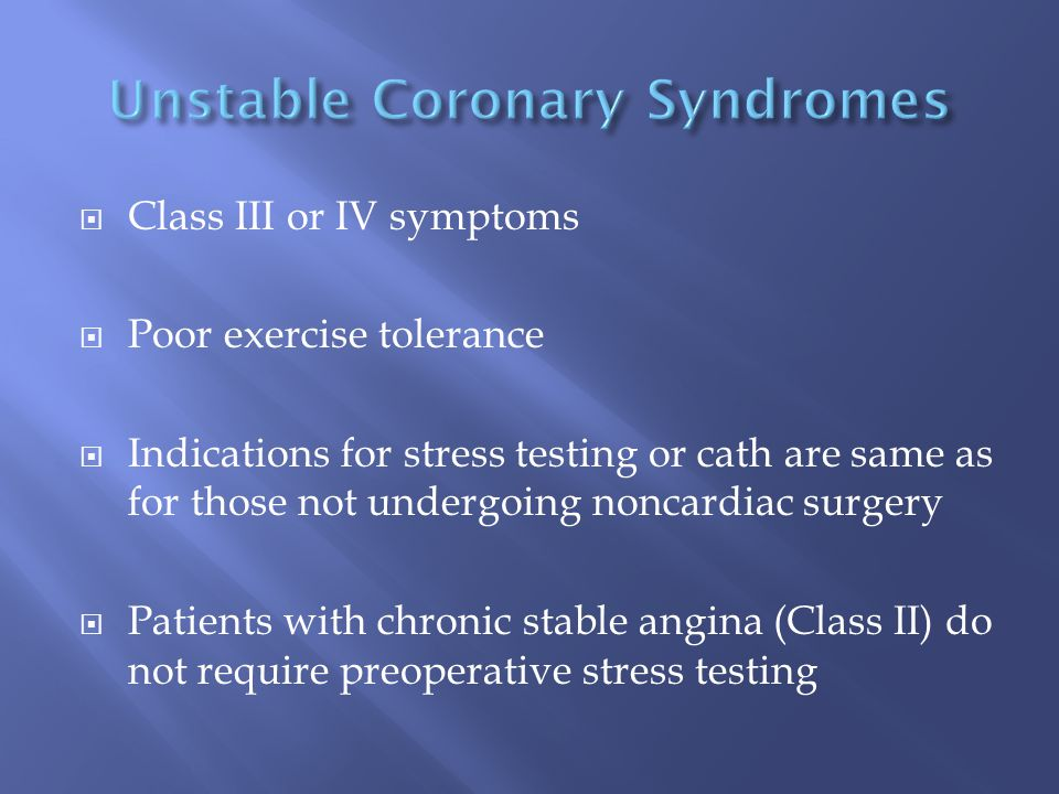  Class III or IV symptoms  Poor exercise tolerance  Indications for stress testing or cath are same as for those not undergoing noncardiac surgery  Patients with chronic stable angina (Class II) do not require preoperative stress testing