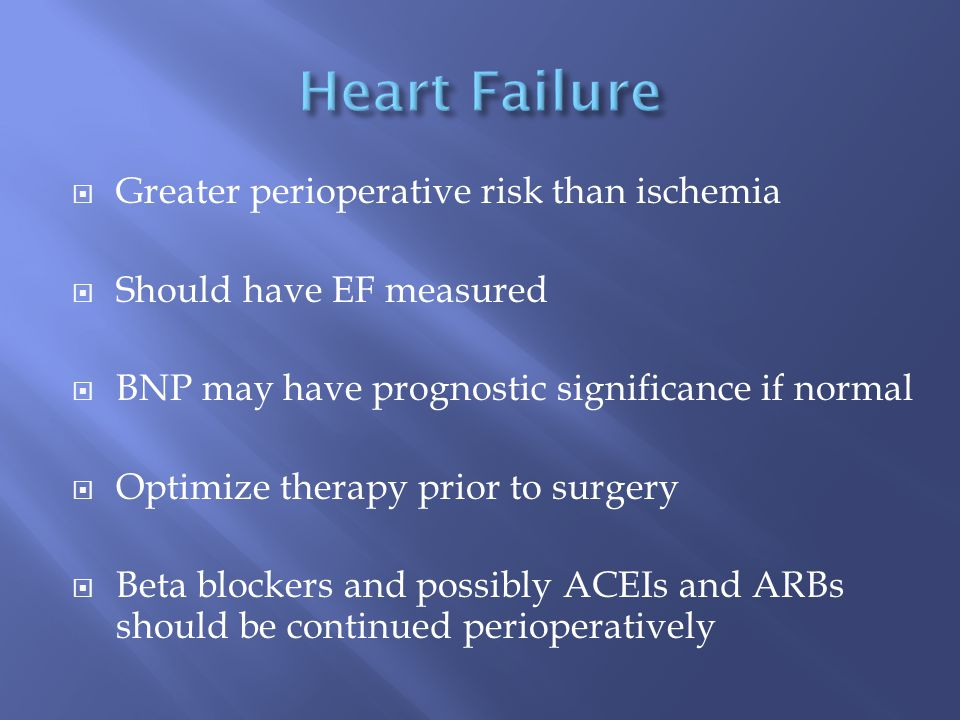  Greater perioperative risk than ischemia  Should have EF measured  BNP may have prognostic significance if normal  Optimize therapy prior to surgery  Beta blockers and possibly ACEIs and ARBs should be continued perioperatively