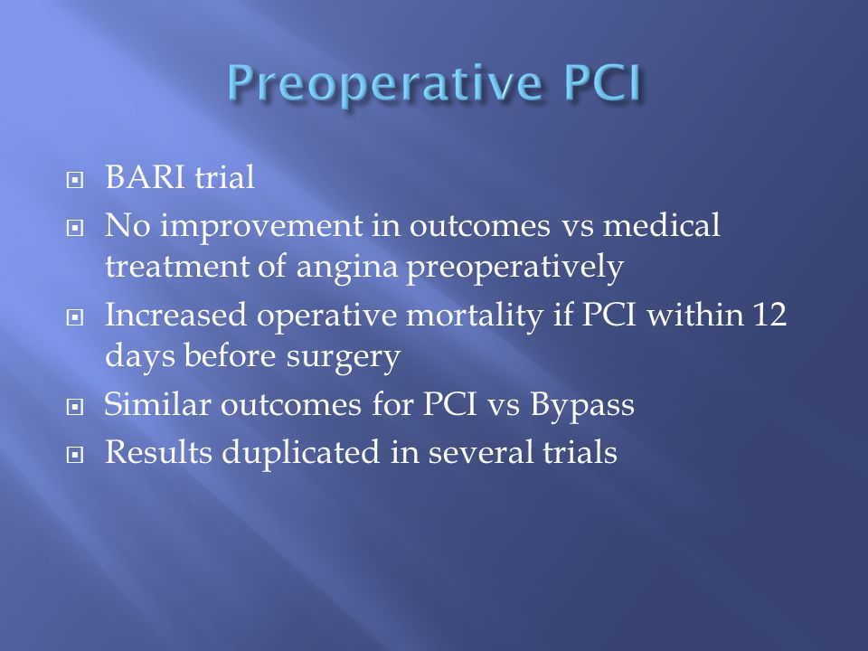  BARI trial  No improvement in outcomes vs medical treatment of angina preoperatively  Increased operative mortality if PCI within 12 days before surgery  Similar outcomes for PCI vs Bypass  Results duplicated in several trials