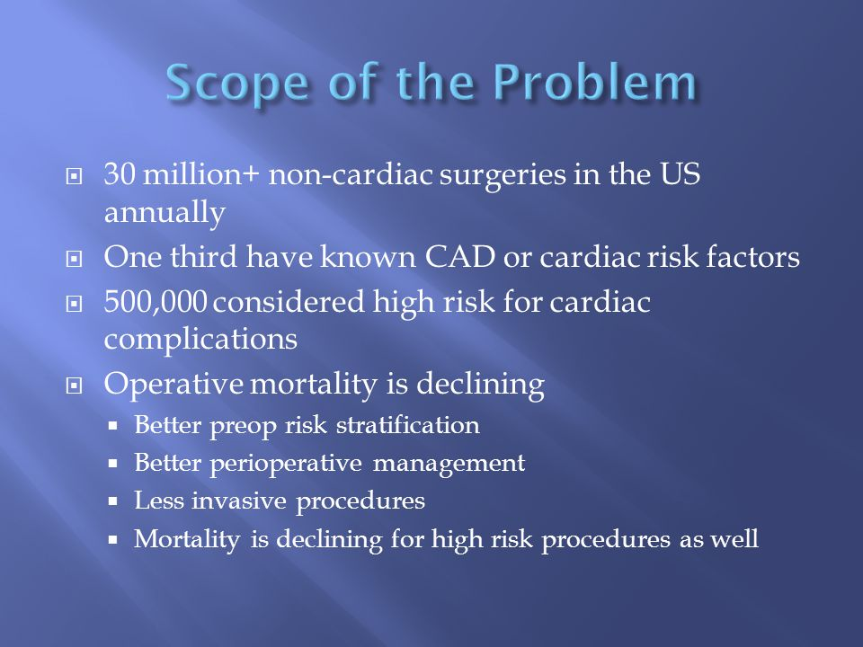  30 million+ non-cardiac surgeries in the US annually  One third have known CAD or cardiac risk factors  500,000 considered high risk for cardiac c
