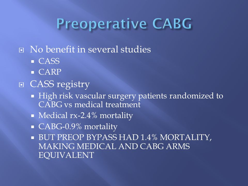  No benefit in several studies  CASS  CARP  CASS registry  High risk vascular surgery patients randomized to CABG vs medical treatment  Medical rx-2.4% mortality  CABG-0.9% mortality  BUT PREOP BYPASS HAD 1.4% MORTALITY, MAKING MEDICAL AND CABG ARMS EQUIVALENT