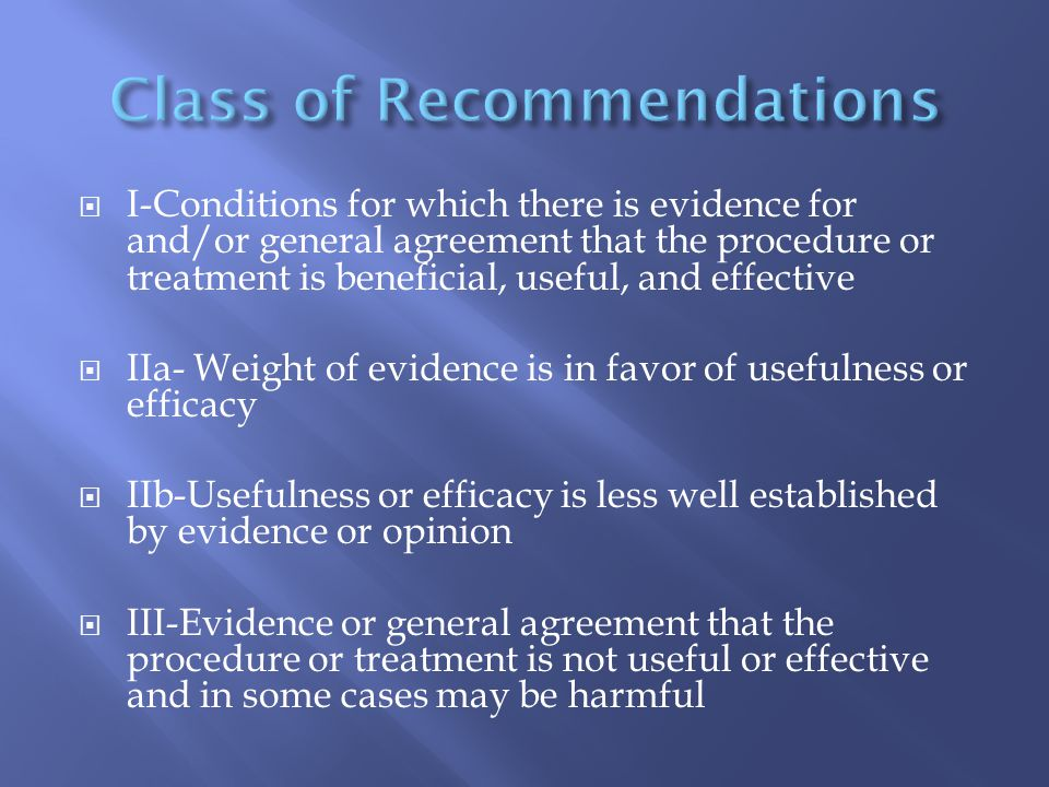  I-Conditions for which there is evidence for and/or general agreement that the procedure or treatment is beneficial, useful, and effective  IIa- Weight of evidence is in favor of usefulness or efficacy  IIb-Usefulness or efficacy is less well established by evidence or opinion  III-Evidence or general agreement that the procedure or treatment is not useful or effective and in some cases may be harmful