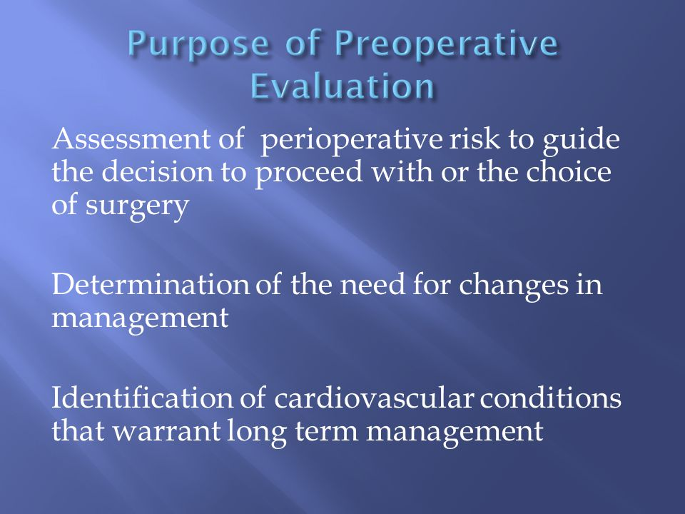 Assessment of perioperative risk to guide the decision to proceed with or the choice of surgery Determination of the need for changes in management Identification of cardiovascular conditions that warrant long term management