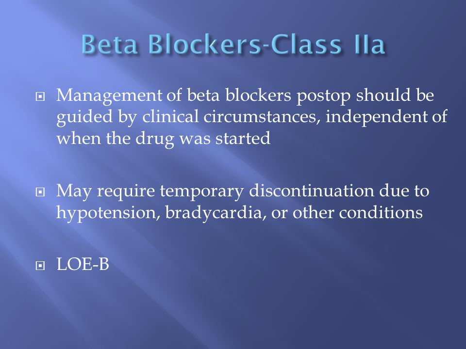  Management of beta blockers postop should be guided by clinical circumstances, independent of when the drug was started  May require temporary disc