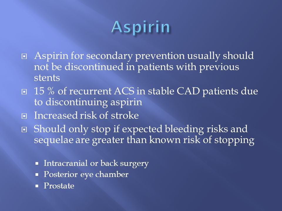  Aspirin for secondary prevention usually should not be discontinued in patients with previous stents  15 % of recurrent ACS in stable CAD patients