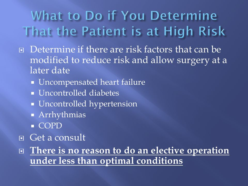  Determine if there are risk factors that can be modified to reduce risk and allow surgery at a later date  Uncompensated heart failure  Uncontrolled diabetes  Uncontrolled hypertension  Arrhythmias  COPD  Get a consult  There is no reason to do an elective operation under less than optimal conditions