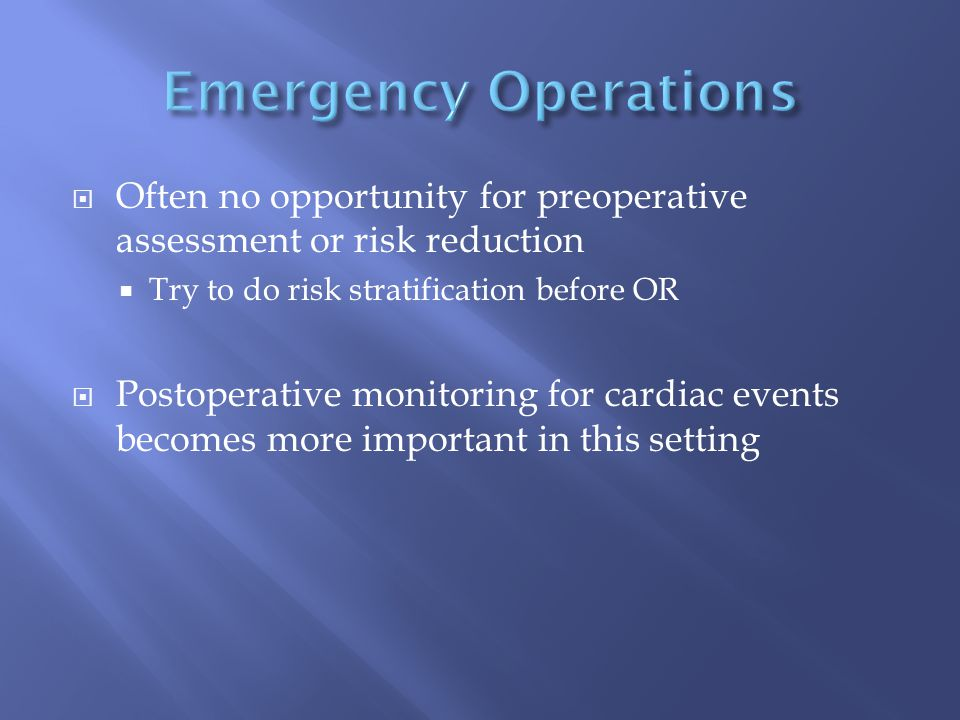  Often no opportunity for preoperative assessment or risk reduction  Try to do risk stratification before OR  Postoperative monitoring for cardiac events becomes more important in this setting