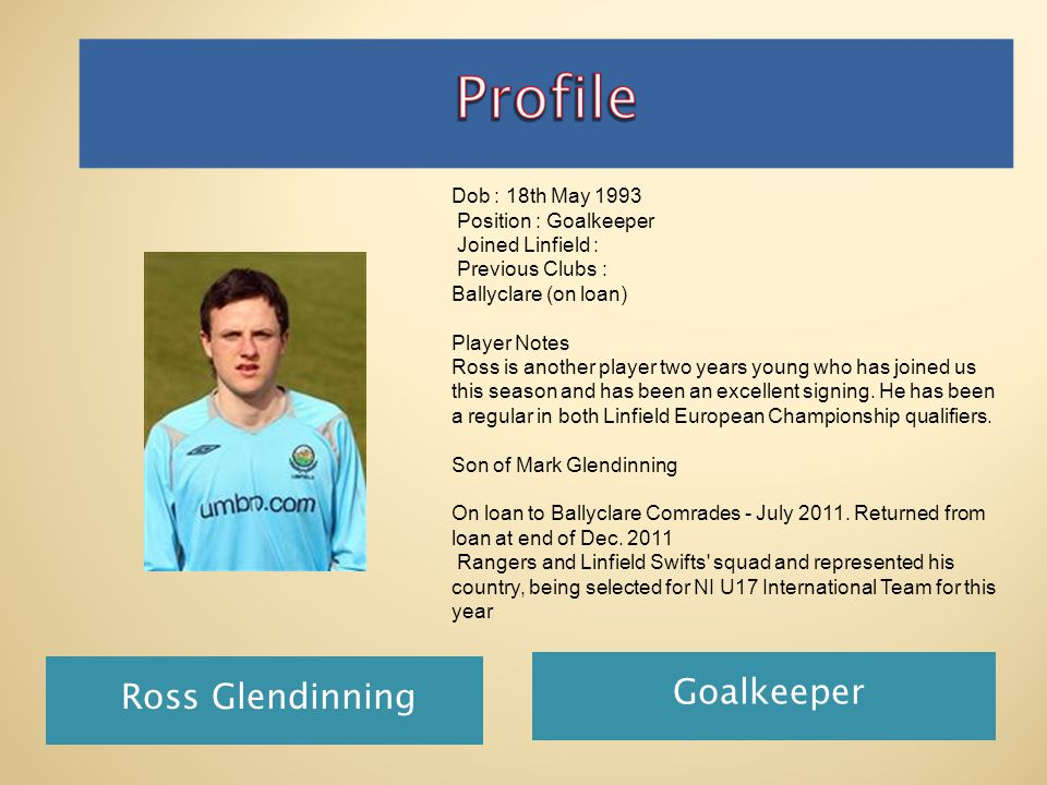 Ross Glendinning Goalkeeper Dob : 18th May 1993 Position : Goalkeeper Joined Linfield : Previous Clubs : Ballyclare (on loan) Player Notes Ross is another player two years young who has joined us this season and has been an excellent signing.